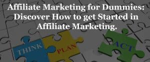 Affiliate Marketing for Dummies: A Detailed Affiliate Marketing Beginner's Guide.